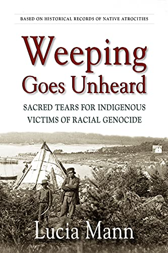 Weeping Goes Unheard: Sacred Tears for Indigenous Victims of Racial Genocide by [Lucia Mann]