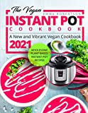 The Vegan Instant Pot Cookbook: Wholesome Plant-Based Instant Pot Recipes | A New and Vibrant Vegan Cookbook 2021