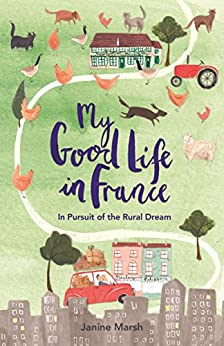 My Good Life in France: In Pursuit of the Rural Dream by [Janine Marsh]
