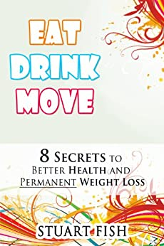 Eat, Drink, Move - 8 Secrets to Better Health and Permanent Weight Loss (Healthy Living Book 2) by [Stuart Fish]