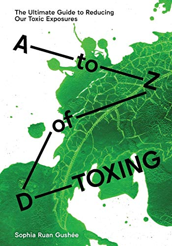 Compare Textbook Prices for A to Z of D-Toxing: The Ultimate Guide to Reducing Our Toxic Exposures First Edition ISBN 9780991140107 by Gushee, Sophia Ruan