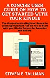 A CONCISE USER GUIDE ON HOW TO GET STARTED WITH YOUR KINDLE: The Comprehensive Beginner Manual to Learning Important Tips on how to Start with your Kindle Devices for Dummies and Seniors.