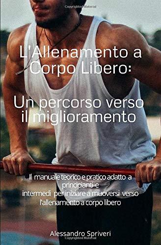 L'Allenamento a Corpo Libero, Un percorso verso il miglioramento: Il manuale teorico e pratico adatto a principianti e intermedi per iniziare a muoversi verso l'allenamento a corpo libero