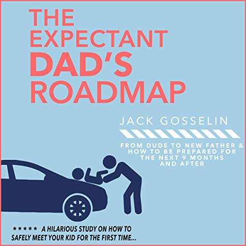 The Expectant Dad's Roadmap: From Dude to New Father and How to Be Prepared for the next 9 Months and After