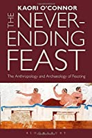 The Never-ending Feast: The Anthropology and Archaeology of Feasting by Kaori O'Connor(2015-04-23)