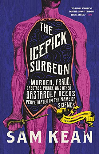 The Icepick Surgeon: Murder, Fraud, Sabotage, Piracy, and Other Dastardly Deeds Perpetrated in the Name of Science by [Sam Kean]