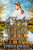 A Fearless Bride For A Wounded Rancher: A Clean Western Historical Romance Novel
