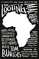 The Looting Machine: Warlords, Tycoons, Smugglers and the Systematic Theft of Africa's Wealth by TOM BURGIS(1905-07-08)