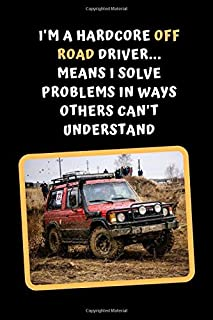 I'm A Hardcore Off Road Driver.. Means I Solve Problems In Ways Others Can't Understand: Off Road Driving Themed Novelty Lined Notebook / Journal To Write In Perfect Gift Item (6 x 9 inches)
