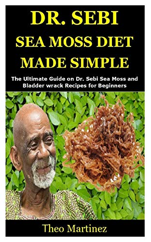 DR. SEBI SEA MOSS DIET MADE SIMPLE: The Ultimate Guide on Dr. Sebi Sea Moss and Bladder wrack Recipes for Beginners