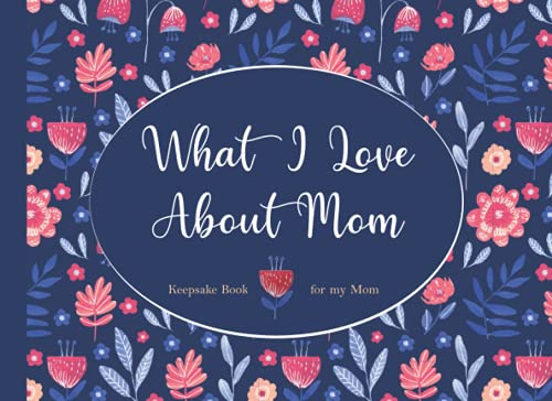 What I Love About Mom: Keepsake Book for My Mom. Fill in Book from Kids for Mom. Full Color Cute Floral Book for Mother's Day, Mom's Birthday, or Any Time. Gift Book for Women.