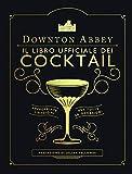 Downton Abbey. Il libro ufficiale dei cocktail