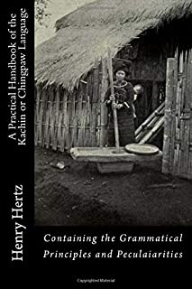 A Practical Handbook of the Kachin or Chingpaw Language: Containing the Grammatical Principles and Peculaiarities