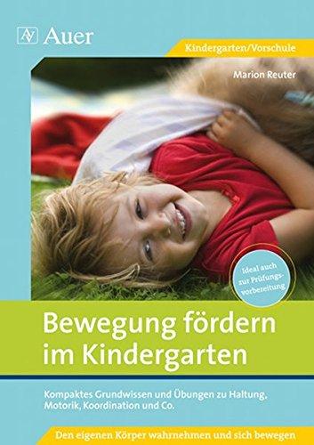 Bewegung fördern im Kindergarten: Kompaktes Grundwissen und Übungen zu Haltung, Motorik, Koordination und Co. (1. Klasse/Vorschule)