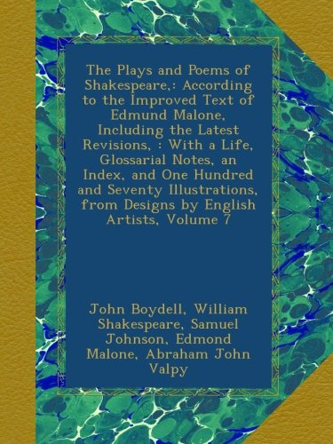 The Plays and Poems of Shakespeare,: According to the Improved Text of Edmund Malone, Including the Latest Revisions, : With a Life, Glossarial Notes, ... from Designs by English Artists, Volume 7