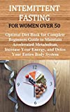 INTEMITTENT FASTING FOR WOMEN OVER 50: Optimal Diet Book for Complete Beginners Guide to Maintain Accelerated Metabolism, Increase Your Energy, and Detox Your Entire Body System