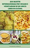 500 Ricette Internazionali Per Vegani E Vegetariani In Un Unico Libro Di Cucina : Zuppe, Stufati, Fagioli, Pane, Spezie, Noodles, Pasta Mediterranea, Tofu, Sottaceti, Salse, Insalate, Panini, Pancake