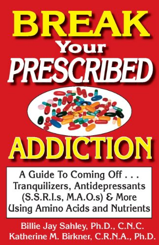 Break Your Prescribed Addiction: A Guide to Coming Off Tranquilizers, Antidepressants & More Using Amino Acids and Nutrients
