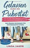 Gelassen durch die Pubertät. Wie Sie Ihr Kind optimal auf dem Weg zum Erwachsensein begleiten: Ein Praxis-Ratgeber für interessierte Eltern