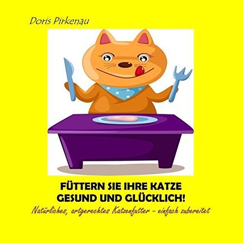 Füttern Sie Ihre Katze gesund und glücklich!: Natürliches, artgerechtes Katzenfutter - einfach zubereitet
