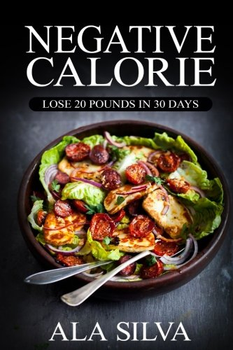 Negative Calorie: Lose 20 pounds in 30 days: with These Miracle Weight Loss Foods (50+ Healthy Recipes plus 1 FULL Month Meal Plan for You to Enjoy … Calories, Negative Calorie Diet CookBook)