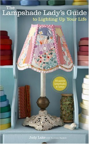 The Lampshade Lady's Guide to Lighting Up Your Life: 50 Custom Lampshades & Lamps
