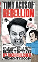Tiny Acts of Rebellion: 97 Almost-Legal Ways to Stick It to the Man