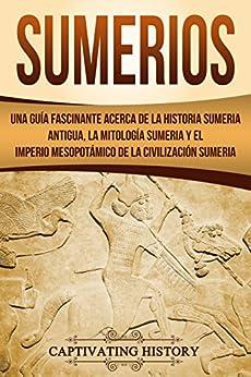 Sumerios: Una guía fascinante acerca de la historia sumeria antigua, la mitología sumeria y el imperio mesopotámico de la civilización sumeria (Libro en Español/Sumerians Spanish Book Version) de [Captivating History]