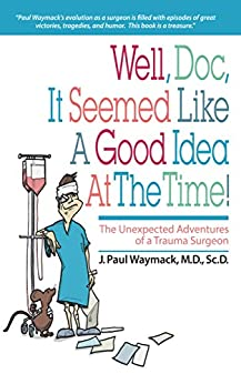 Well, Doc, It Seemed Like a Good Idea At The Time!: The Unexpected Adventures of a Trauma Surgeon by [J. Paul Waymack]