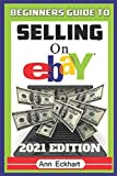 Beginner s Guide To Selling On Ebay 2021 Edition: The Ultimate Reselling Guide for How To Source, List & Ship Items for Profit Online (Beginner s Guide to Ebay)