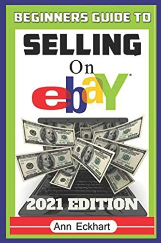 Beginner's Guide To Selling On Ebay 2021 Edition: The Ultimate Reselling Guide for How To Source, List & Ship Items for Profit Online (2021 Reselling & Ebay Books, Band 1)
