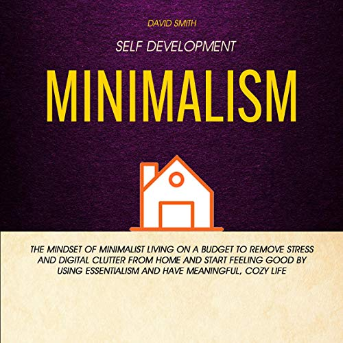 Self Development: Minimalism: The Mindset of Minimalist Living on a Budget to Remove Stress and Digital Clutter From Home and Start Feeling Good by Using Essentialism and Have Meaningful, Cozy Life Titelbild