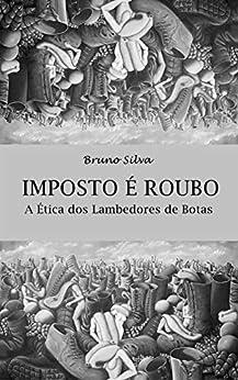 Imposto é Roubo: A Ética dos Lambedores de Botas por [Bruno Silva]