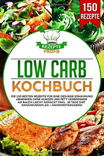 Low Carb Kochbuch: Die 150 besten Rezepte für eine gesunde Ernährung! Abnehmen ohne Hunger und Fett verbrennen am Bauch leicht gemacht (inkl. 30 Tage Diät Ernährungsplan + Nährwertangaben)
