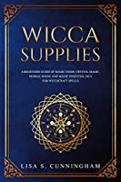 Wicca Supplies: A Beginner's Guide to Magic Items: Crystal Magic, Herbal Magic, and Magic Essential Oils for Witchcraft Spells