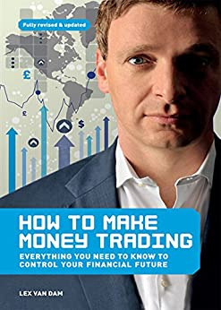 How to Make Money Trading: Everything you need to know to control your financial future by [Lex Van Dam]