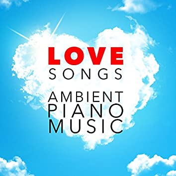Love Songs: Ambient Piano Music