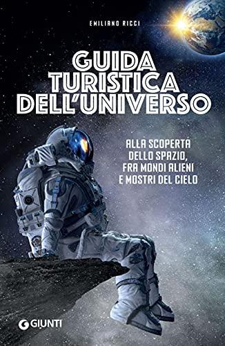 Guida turistica dell'universo: Alla scoperta dello spazio, fra mondi alieni e mostri del cielo (Italian Edition)