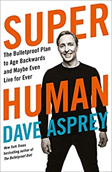 [Dave Asprey]のSuper Human: The Bulletproof Plan to Age Backward and Maybe Even Live Forever (English Edition)