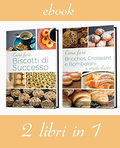 Come fare BISCOTTI, BRIOCHES, CROISSANT E BOMBOLONI DI SUCCESSO (2 libri in 1) Le Ricette
