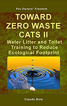 TOWARD ZERO WASTE CATS II Water Litter and Toilet Training to Reduce Ecological Footprint (Pet Owners' Freedom Book 4) by [Claude Bois]