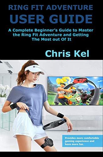 RING FIT ADVENTURE USER GUIDE: A Complete Beginner's Guide to Master the Ring Fit Adventure and Getting The Most out Of It