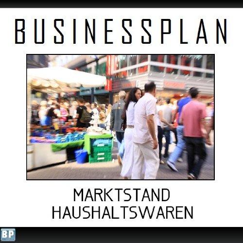 Businessplan Vorlage - Existenzgründung Marktstand Haushaltswaren Start-Up professionell und erfolgreich mit Checkliste, Muster inkl. Beispiel