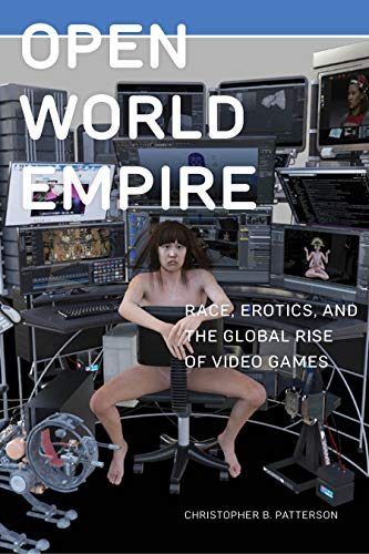 Open World Empire: Race, Erotics, and the Global Rise of Video Games (Postmillennial Pop, Band 26)