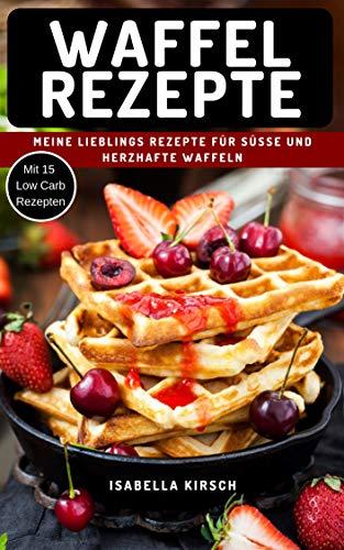 Waffel Rezepte - Meine Lieblings Rezepte für Süße und herzhafte Waffeln: Mit Extra Bonus Kapitel für Low Carb Waffel Rezepte