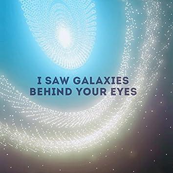 I Saw Galaxies Behind Your Eyes