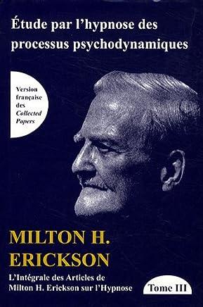 L'intégrale des articles de Milton Erickson sur l'hypnose : Tome 3, Etude par l'hypnose des processus psychodynamiques