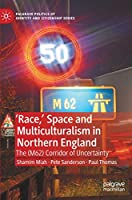 'Race,' Space and Multiculturalism in Northern England: The (M62) Corridor of Uncertainty (Palgrave Politics of Identity and Citizenship Series)