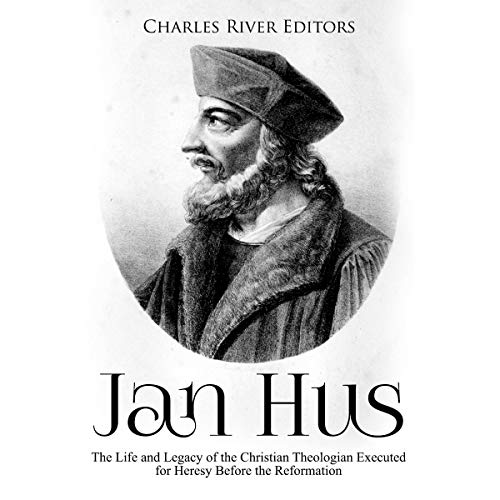 Jan Hus: The Life and Legacy of the Christian Theologian Executed for Heresy Before the Reformation Audiobook By Charles River Editors cover art