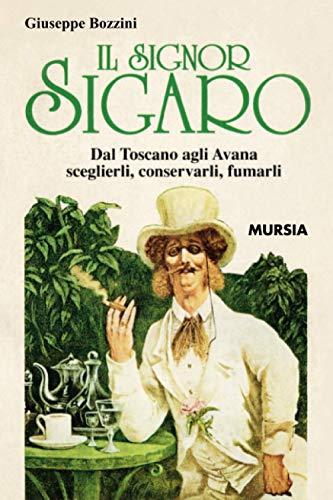 Il Signor Sigaro: Dal Toscano agli Avana: sceglierli, conservarli, fumarli